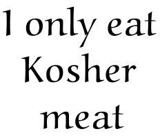 I only eat Kosher meat