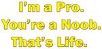 I'm a Pro. You're a Noob. That's Life.