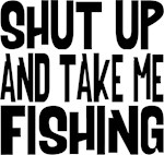 Shut Up & Take Me Fishing