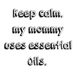 Keep calm. mommy uses essential oils!