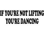 If you're not lifting, you're dancing