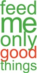 Feed Me Only Good Things T-shirts and Gifts
