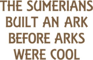 Sumerians Built An Ark Before Arks Were Cool