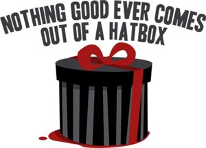 Nothing Good Ever Comes Out Of A Hatbox
