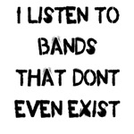 I listen to bands that dont even exist.