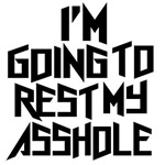 I'm Gonna rest my asshole