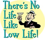 There's No Life Like Low Life!
