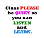 CLASS PLEASE BE QUIET TO LISTEN AND LEARN