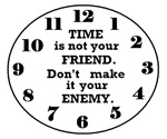 TIME IS NOT YOUR FRIEND