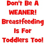 Don't Be A Weaner, Breastfeeding Is For Toddlers T