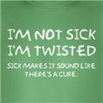 I'm not sick, I'm twisted