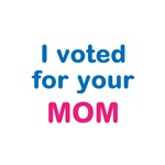 I voted for your MOM.