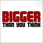 Bigger Than You Think