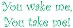 You Wake Me, You Take Me!