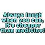 Laugh when you can, It's cheaper than medicine!