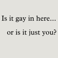 Is it gay in here...or it just you?