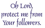 Oh Lord, protect me from your followers