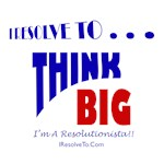 I Resolve To . . . Think Big!