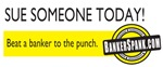 Sue Someone Today! Beat a banker to the punch.