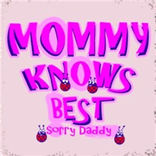 Mommy Knows Best - Sorry Daddy
