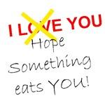I LOVE YOU. I HOPE SOMETHING EATS YOU!