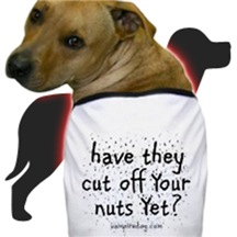 Have they cut off your nuts yet?
