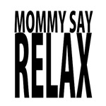 MOMMY SAY RELAX