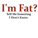 I'M FAT? TELL ME SOMETHING I DON'T KNOW