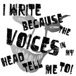 I WRITE BECAUSE THE VOICES IN MY HEAD TELL ME TO!