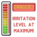 DANGER! IRRITATION LEVEL AT MAXIMUM!