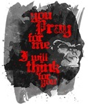 You Pray For Me. I Will Think For You.