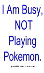 I Am Busy, NOT Playing Pokemon.