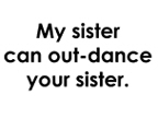 My Sister Can Out-Dance Your Sister