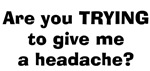 Are You Trying To Give ME A Headache?