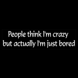 People think I'm crazy...