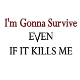 I'm gonna survive...