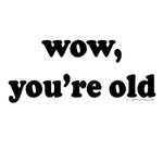 Wow, you're old