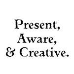 Present, Aware, Creative