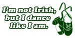 I'm not Irish, but I dance like I am Shirt - Irish