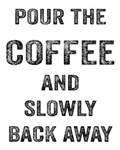 Pour the Coffee and Slowly Back Away