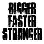 BIGGER FASTER STRONGER