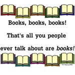 Books, books, books! That's all you people ever ta