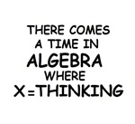 COMES A TIME IN ALGEBRA WHERE X=THINKING