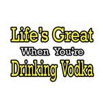 Life's Great...Drinking Vodka