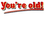 You're Old!