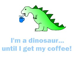 I'M A DINOSAUR...UNTIL I GET MY COFFEE!