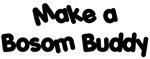 Make a Bosom Buddy
