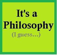 It's a Philosophy