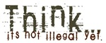 Think!  It's not Illegal Yet!