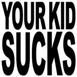 Your Kid Sucks